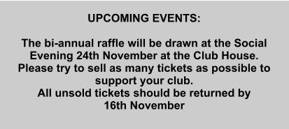 UPCOMING EVENTS:  The bi-annual raffle will be drawn at the Social Evening 24th November at the Club House. Please try to sell as many tickets as possible to support your club. All unsold tickets should be returned by  16th November